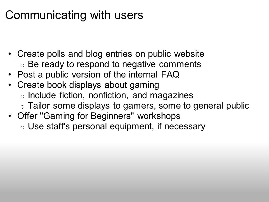 Communicating with users Create polls and blog entries on public website o Be ready to respond to negative comments Post a public version of the internal FAQ Create book displays about gaming o Include fiction, nonfiction, and magazines o Tailor some displays to gamers, some to general public Offer Gaming for Beginners workshops o Use staff s personal equipment, if necessary