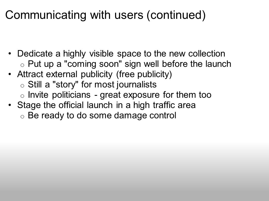 Communicating with users (continued) Dedicate a highly visible space to the new collection o Put up a coming soon sign well before the launch Attract external publicity (free publicity) o Still a story for most journalists o Invite politicians - great exposure for them too Stage the official launch in a high traffic area o Be ready to do some damage control