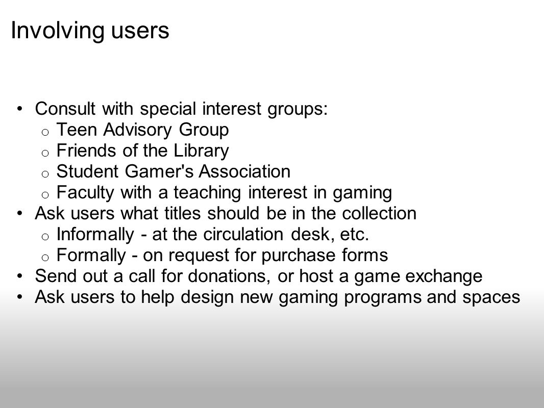 Involving users Consult with special interest groups: o Teen Advisory Group o Friends of the Library o Student Gamer s Association o Faculty with a teaching interest in gaming Ask users what titles should be in the collection o Informally - at the circulation desk, etc.