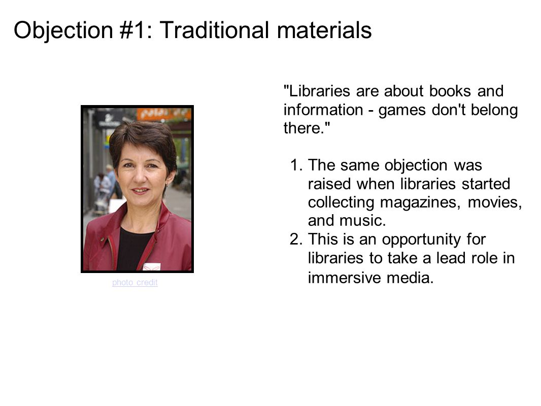 Objection #1: Traditional materials Libraries are about books and information - games don t belong there. 1.The same objection was raised when libraries started collecting magazines, movies, and music.