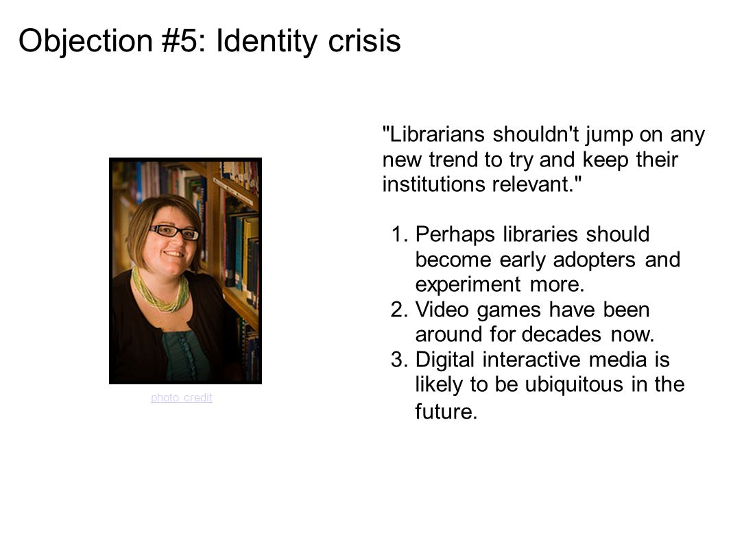 Objection #5: Identity crisis Librarians shouldn t jump on any new trend to try and keep their institutions relevant. 1.Perhaps libraries should become early adopters and experiment more.