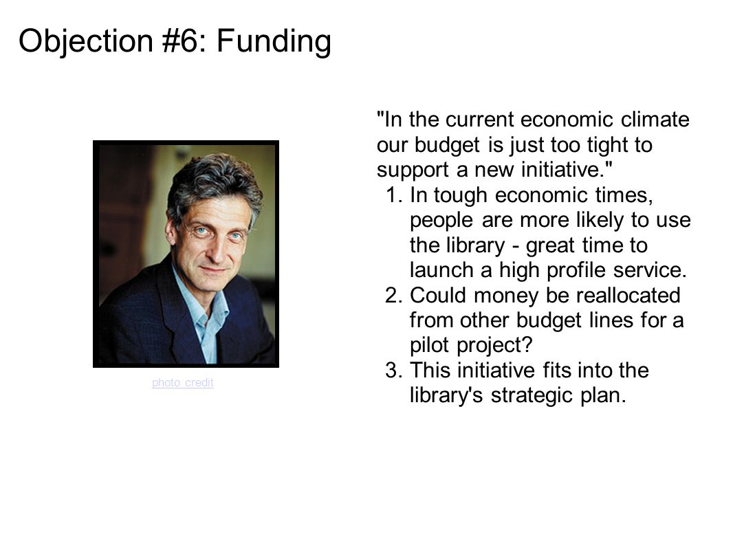Objection #6: Funding In the current economic climate our budget is just too tight to support a new initiative. 1.In tough economic times, people are more likely to use the library - great time to launch a high profile service.