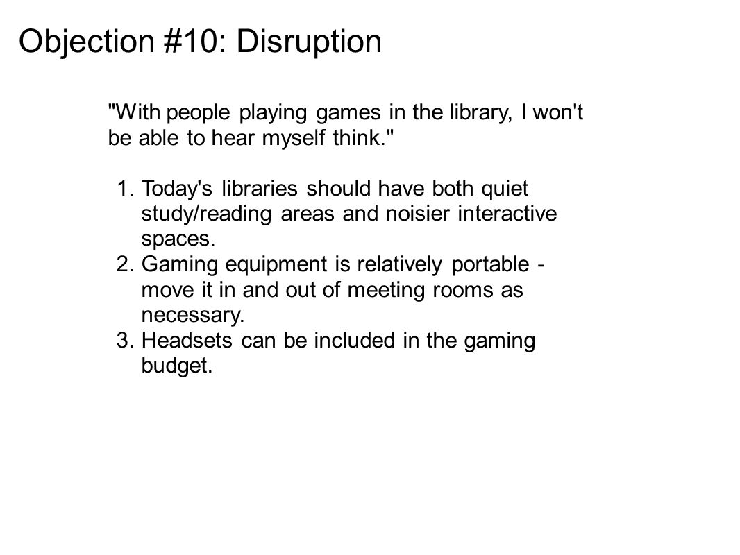 Objection #10: Disruption With people playing games in the library, I won t be able to hear myself think. 1.Today s libraries should have both quiet study/reading areas and noisier interactive spaces.