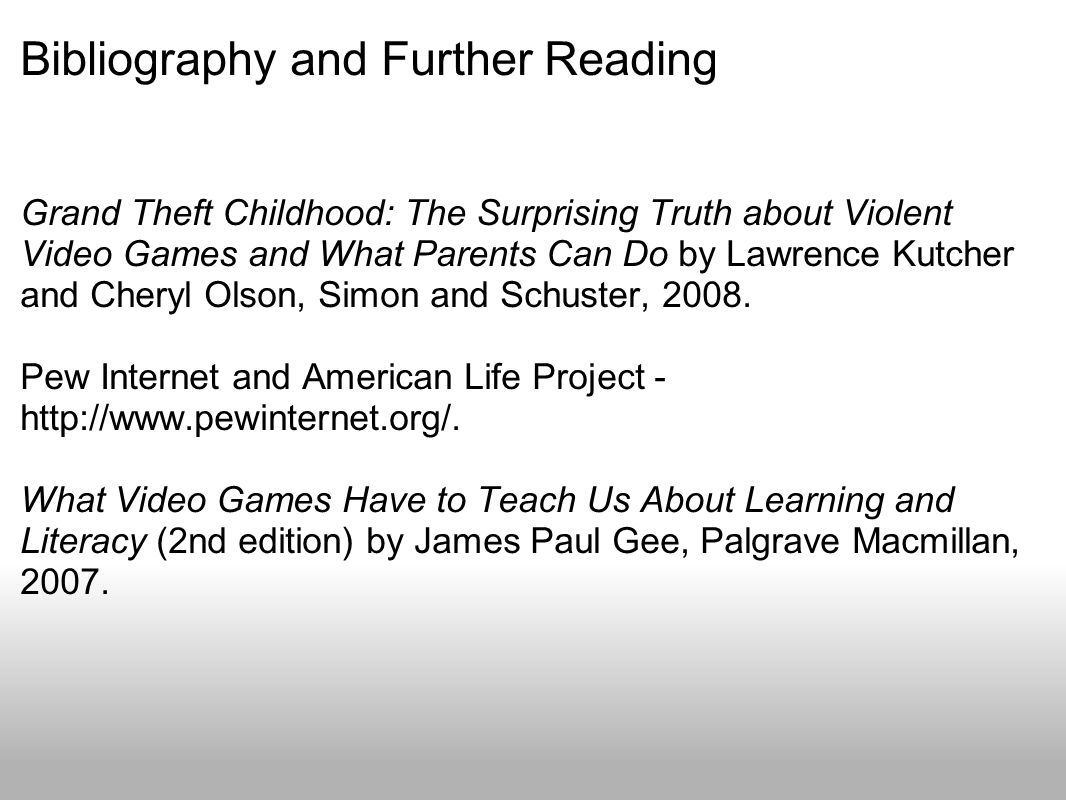 Bibliography and Further Reading Grand Theft Childhood: The Surprising Truth about Violent Video Games and What Parents Can Do by Lawrence Kutcher and Cheryl Olson, Simon and Schuster, 2008.