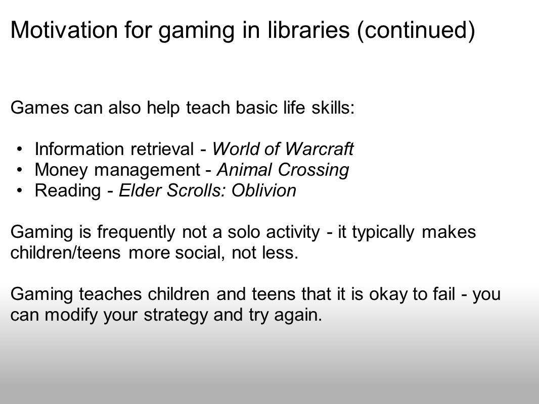 Motivation for gaming in libraries (continued) Games can also help teach basic life skills: Information retrieval - World of Warcraft Money management - Animal Crossing Reading - Elder Scrolls: Oblivion Gaming is frequently not a solo activity - it typically makes children/teens more social, not less.