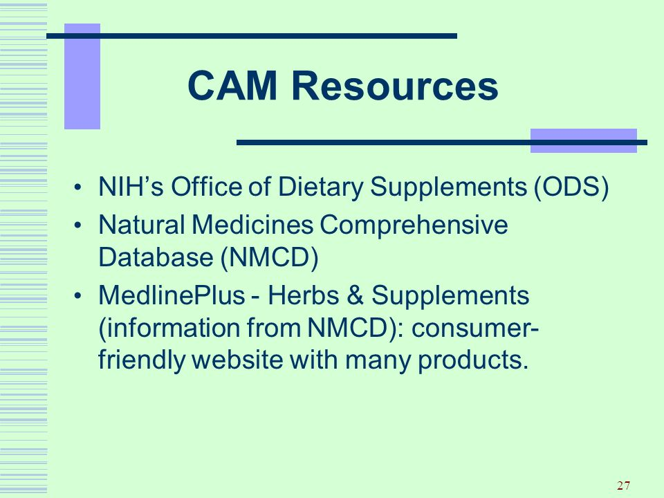 27 CAM Resources NIHs Office of Dietary Supplements (ODS) Natural Medicines Comprehensive Database (NMCD) MedlinePlus - Herbs & Supplements (informati