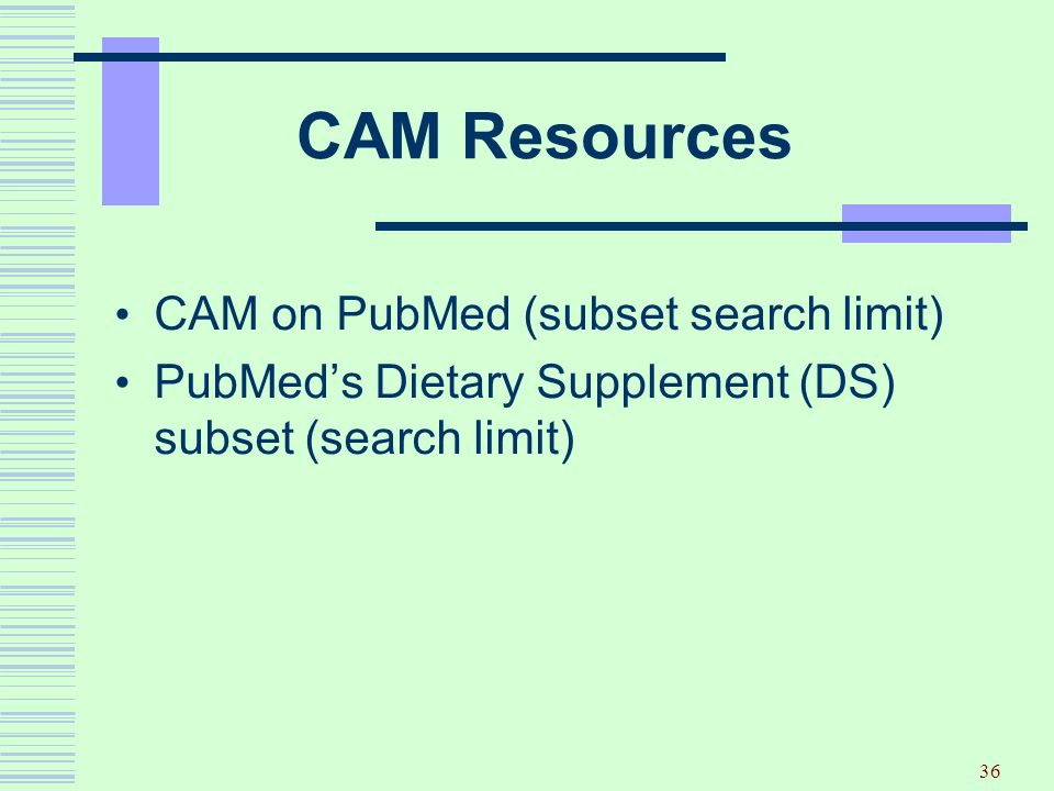 36 CAM Resources CAM on PubMed (subset search limit) PubMeds Dietary Supplement (DS) subset (search limit)