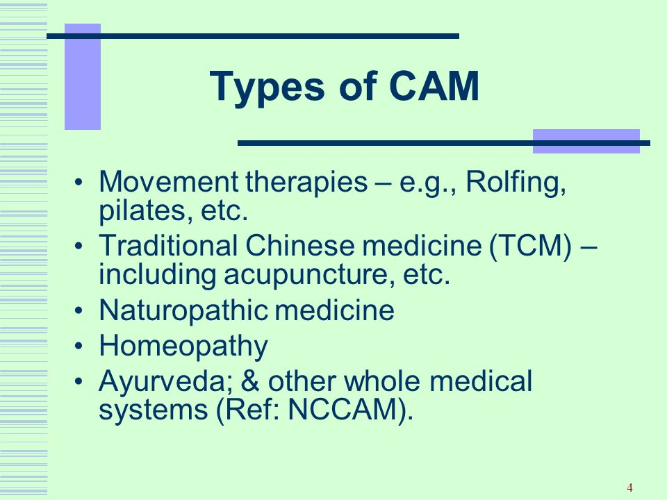 4 Types of CAM Movement therapies – e.g., Rolfing, pilates, etc. Traditional Chinese medicine (TCM) – including acupuncture, etc. Naturopathic medicin