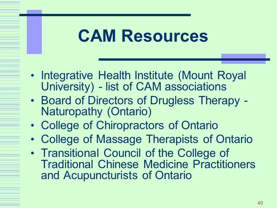 40 CAM Resources Integrative Health Institute (Mount Royal University) - list of CAM associations Board of Directors of Drugless Therapy - Naturopathy