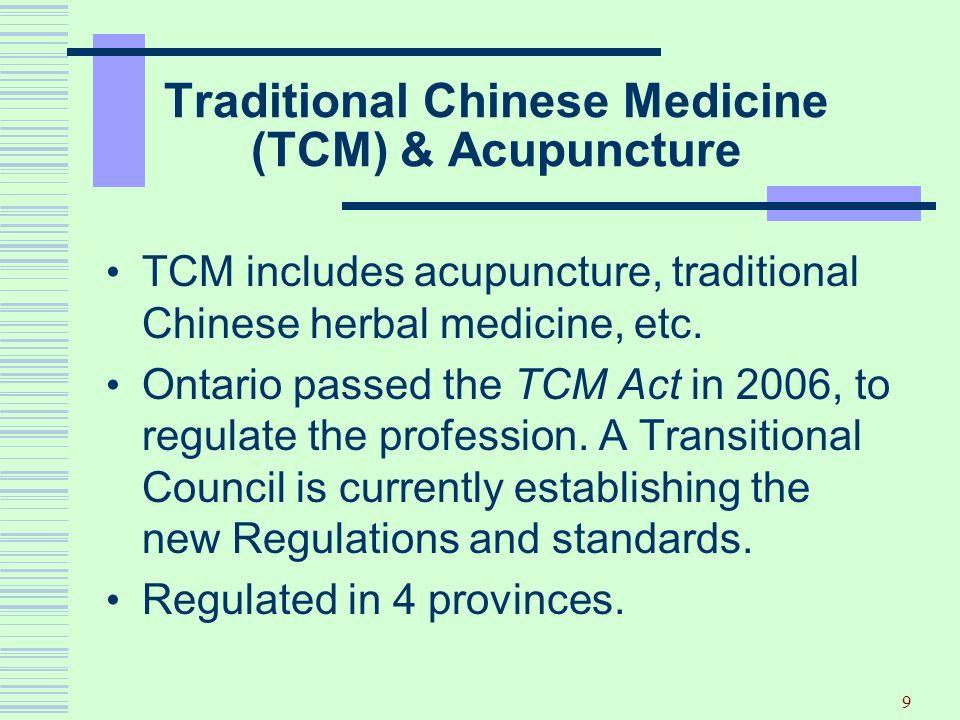 9 Traditional Chinese Medicine (TCM) & Acupuncture TCM includes acupuncture, traditional Chinese herbal medicine, etc. Ontario passed the TCM Act in 2