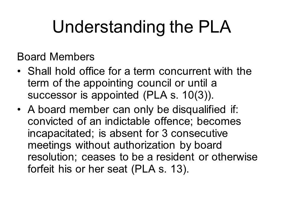 Understanding the PLA Board Members Shall hold office for a term concurrent with the term of the appointing council or until a successor is appointed (PLA s.