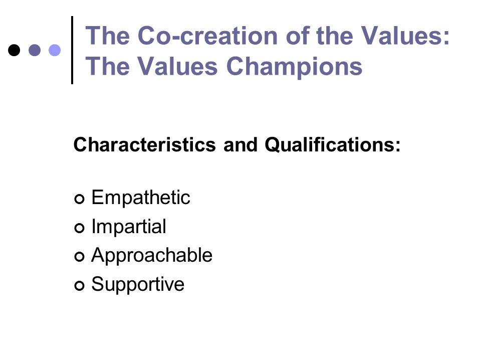 The Co-creation of the Values: The Values Champions Characteristics and Qualifications: Empathetic Impartial Approachable Supportive
