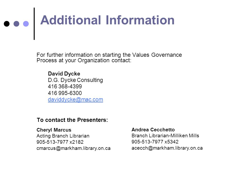 Additional Information For further information on starting the Values Governance Process at your Organization contact: David Dycke D.G.