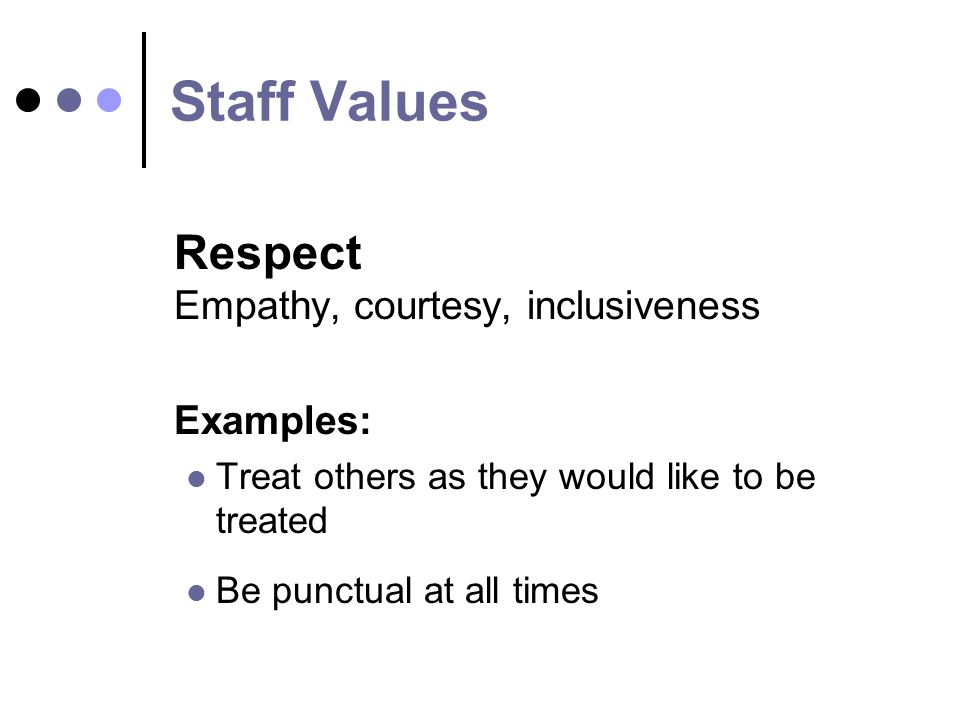 Staff Values Respect Empathy, courtesy, inclusiveness Examples: Treat others as they would like to be treated Be punctual at all times