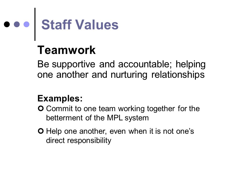 Staff Values Teamwork Be supportive and accountable; helping one another and nurturing relationships Examples: Commit to one team working together for the betterment of the MPL system Help one another, even when it is not ones direct responsibility