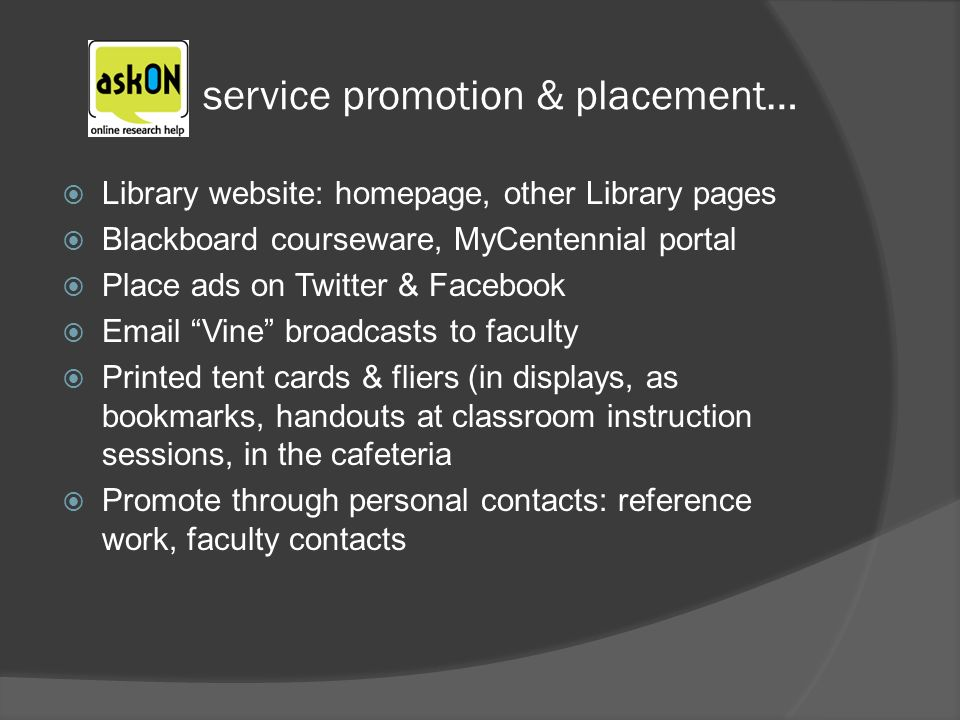 service promotion & placement… Library website: homepage, other Library pages Blackboard courseware, MyCentennial portal Place ads on Twitter & Facebook  Vine broadcasts to faculty Printed tent cards & fliers (in displays, as bookmarks, handouts at classroom instruction sessions, in the cafeteria Promote through personal contacts: reference work, faculty contacts