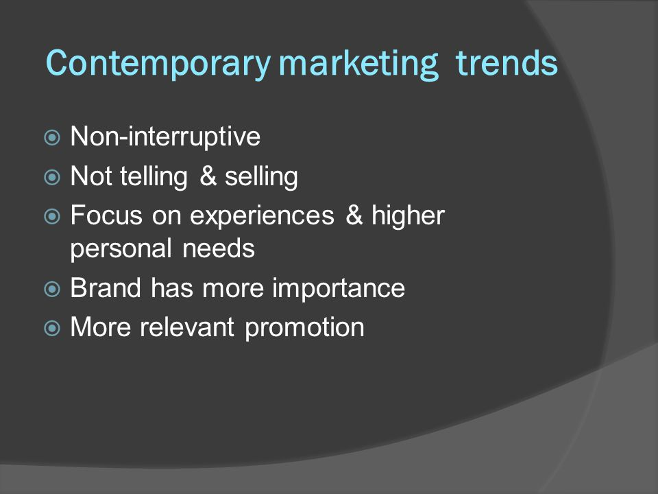 Contemporary marketing trends Non-interruptive Not telling & selling Focus on experiences & higher personal needs Brand has more importance More relev