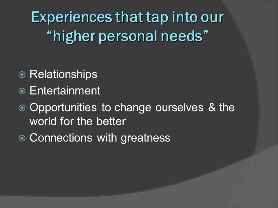 Experiences that tap into our higher personal needs Relationships Entertainment Opportunities to change ourselves & the world for the better Connections with greatness
