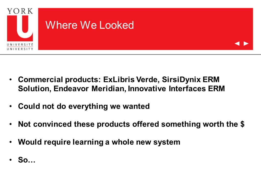 Where We Looked Commercial products: ExLibris Verde, SirsiDynix ERM Solution, Endeavor Meridian, Innovative Interfaces ERM Could not do everything we wanted Not convinced these products offered something worth the $ Would require learning a whole new system So…