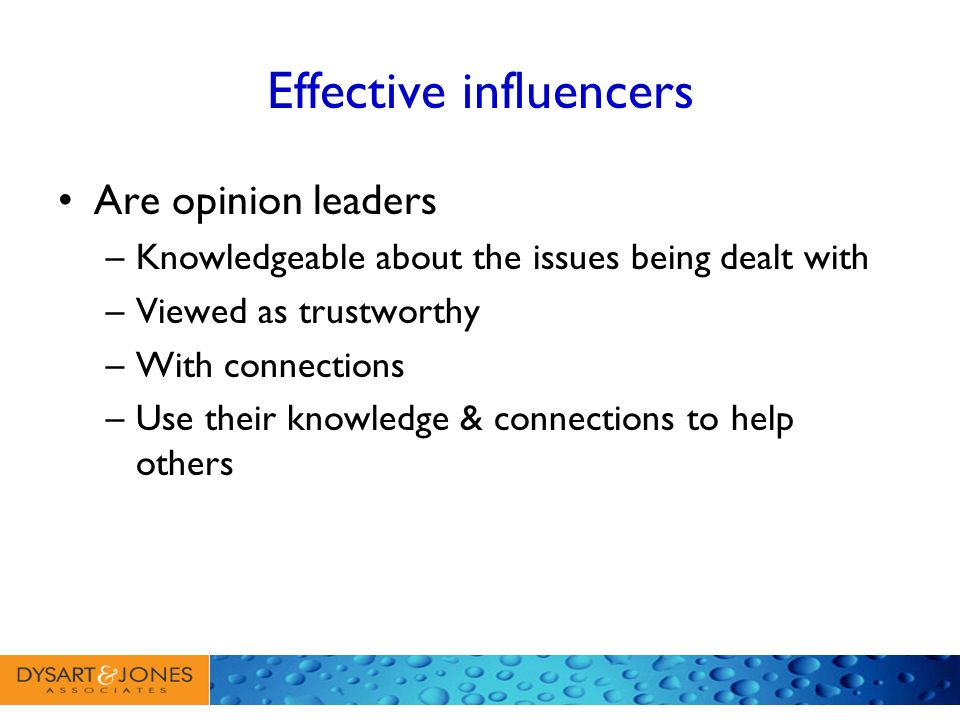 Effective influencers Are opinion leaders –Knowledgeable about the issues being dealt with –Viewed as trustworthy –With connections –Use their knowled