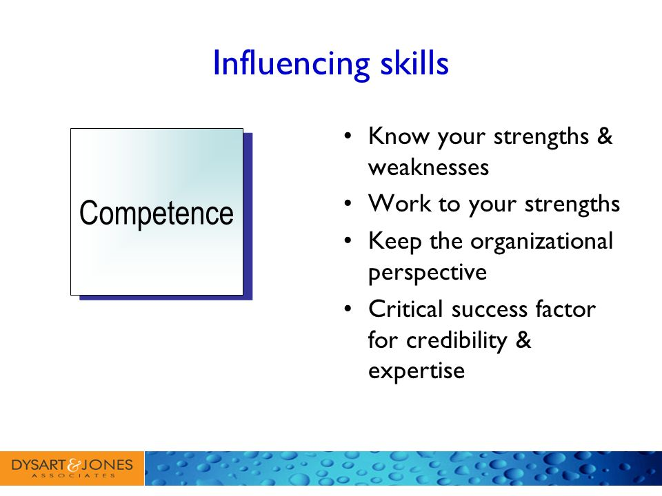 Influencing skills Know your strengths & weaknesses Work to your strengths Keep the organizational perspective Critical success factor for credibility