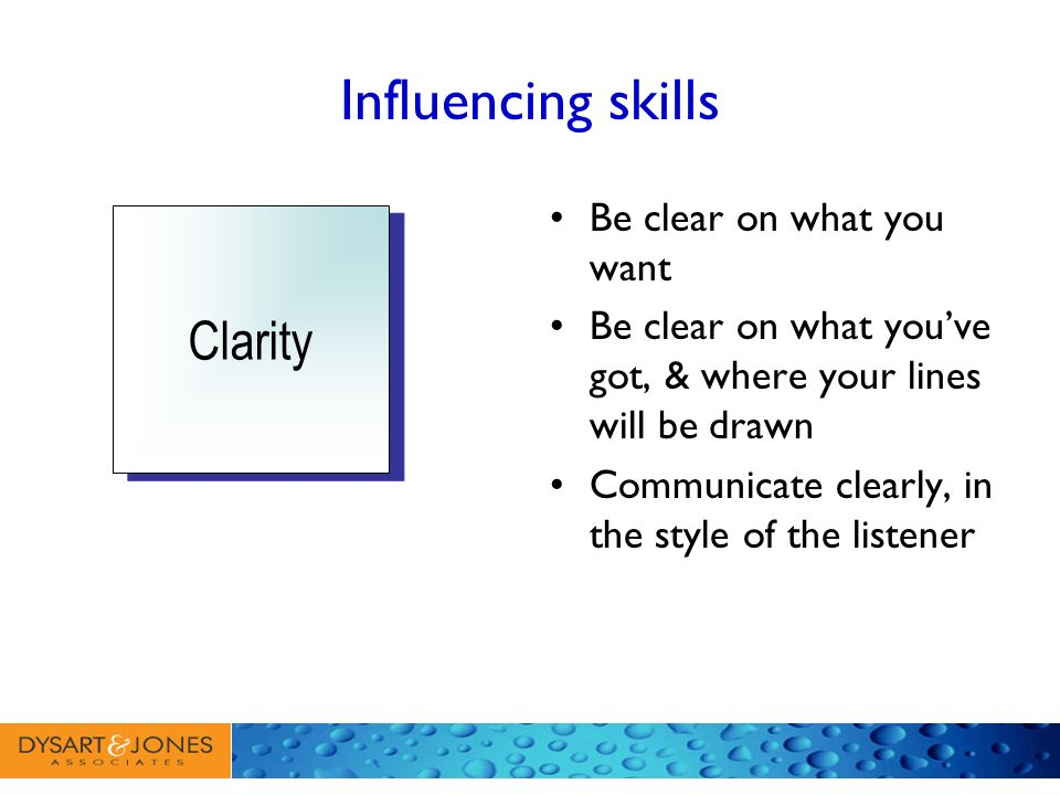 Influencing skills Be clear on what you want Be clear on what youve got, & where your lines will be drawn Communicate clearly, in the style of the lis