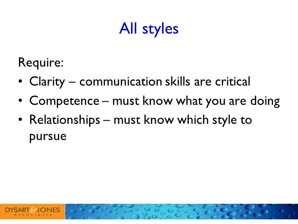 All styles Require: Clarity – communication skills are critical Competence – must know what you are doing Relationships – must know which style to pur