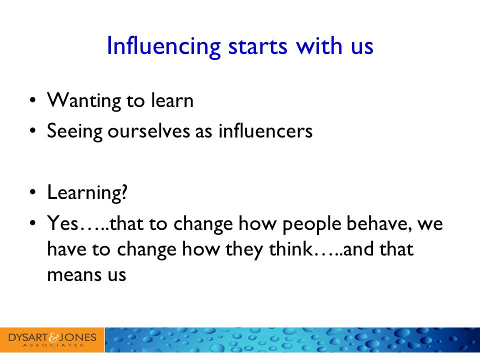 Influencing starts with us Wanting to learn Seeing ourselves as influencers Learning? Yes…..that to change how people behave, we have to change how th