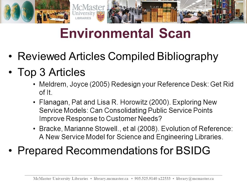 ________________________________________________________________________________________________ McMaster University Libraries library.mcmaster.ca 905.525.9140 x22533 library@mcmaster.ca Environmental Scan Reviewed Articles Compiled Bibliography Top 3 Articles Meldrem, Joyce (2005) Redesign your Reference Desk: Get Rid of It.