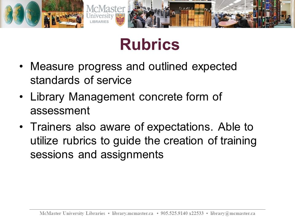 ________________________________________________________________________________________________ McMaster University Libraries library.mcmaster.ca 905.525.9140 x22533 library@mcmaster.ca Rubrics Measure progress and outlined expected standards of service Library Management concrete form of assessment Trainers also aware of expectations.
