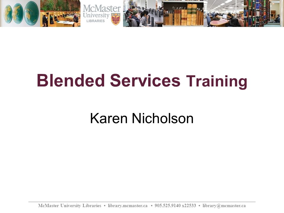 ________________________________________________________________________________________________ McMaster University Libraries library.mcmaster.ca 905.525.9140 x22533 library@mcmaster.ca Blended Services Training Karen Nicholson