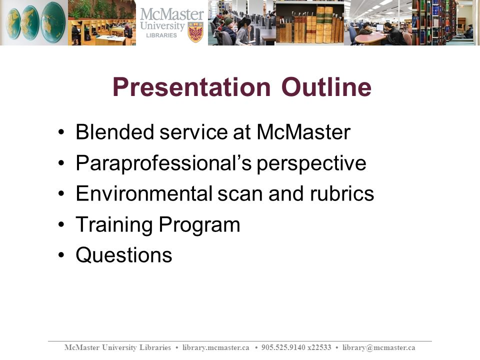 ________________________________________________________________________________________________ McMaster University Libraries library.mcmaster.ca 905.525.9140 x22533 library@mcmaster.ca Presentation Outline Blended service at McMaster Paraprofessionals perspective Environmental scan and rubrics Training Program Questions
