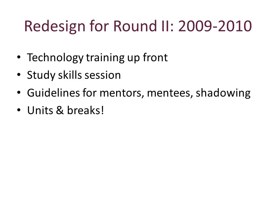 Redesign for Round II: 2009-2010 Technology training up front Study skills session Guidelines for mentors, mentees, shadowing Units & breaks!