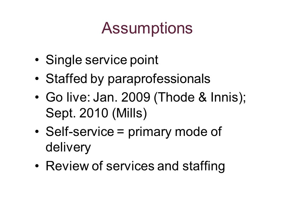 Assumptions Single service point Staffed by paraprofessionals Go live: Jan.