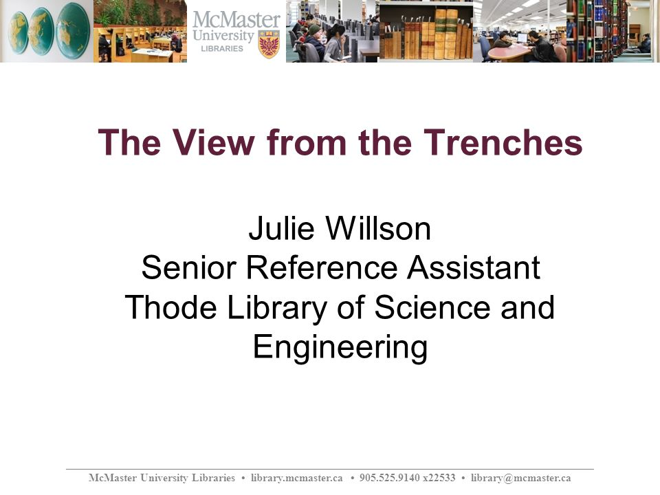 ________________________________________________________________________________________________ McMaster University Libraries library.mcmaster.ca 905.525.9140 x22533 library@mcmaster.ca The View from the Trenches Julie Willson Senior Reference Assistant Thode Library of Science and Engineering