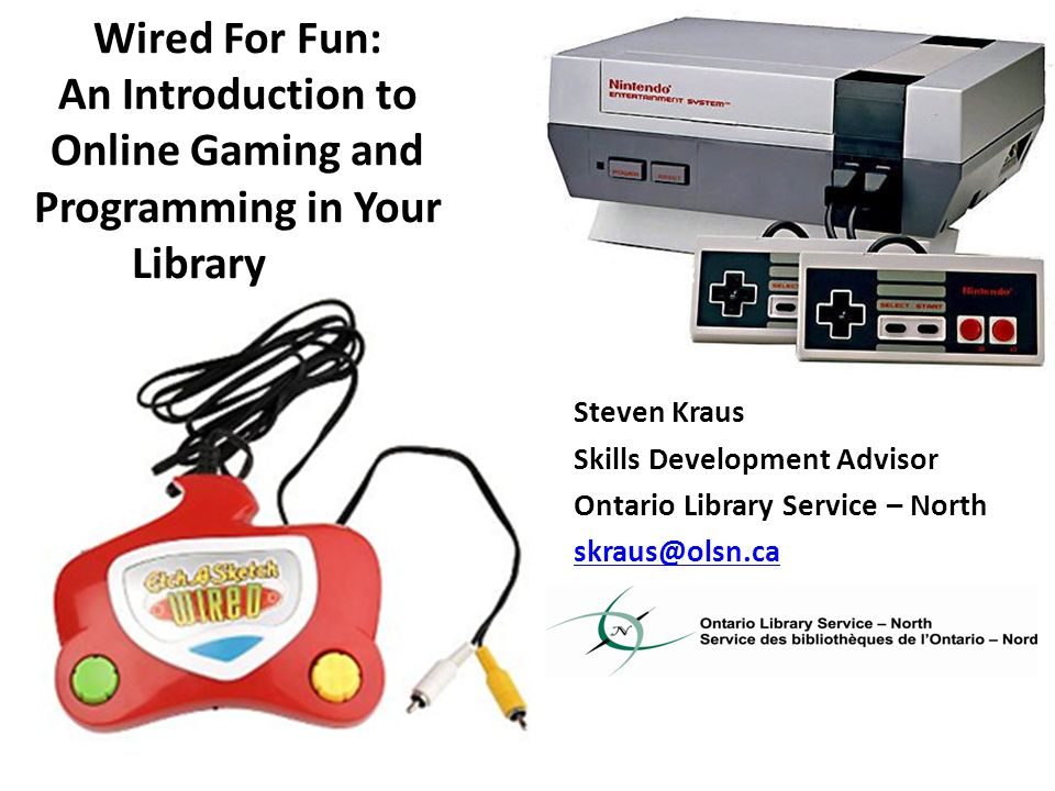 Wired For Fun: An Introduction to Online Gaming and Programming in Your Library Steven Kraus Skills Development Advisor Ontario Library Service – North