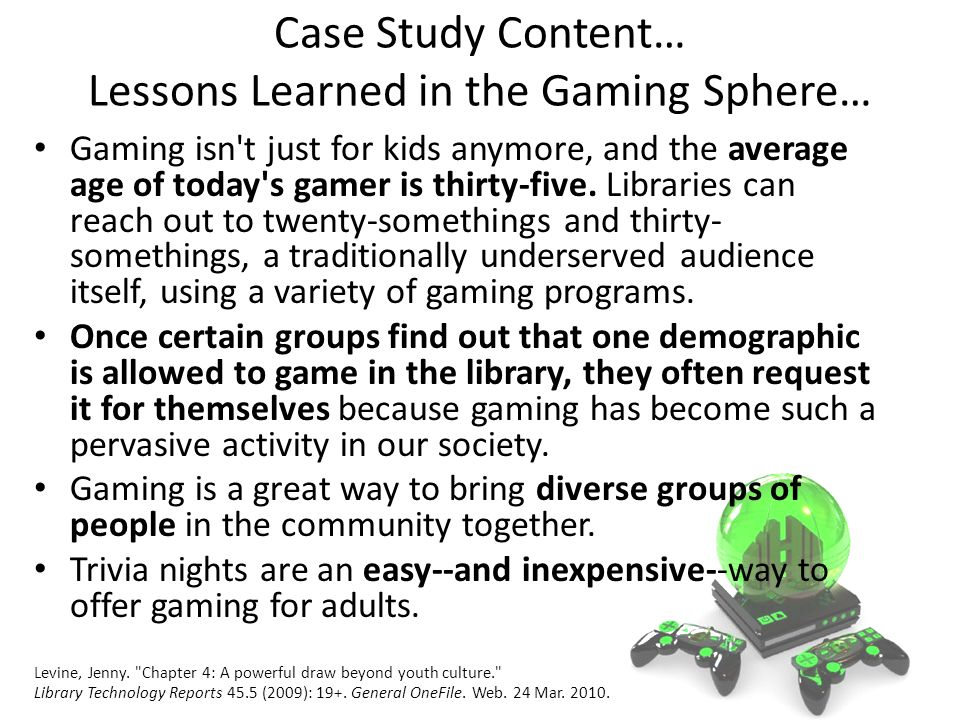Case Study Content… Lessons Learned in the Gaming Sphere… Gaming isn t just for kids anymore, and the average age of today s gamer is thirty-five.