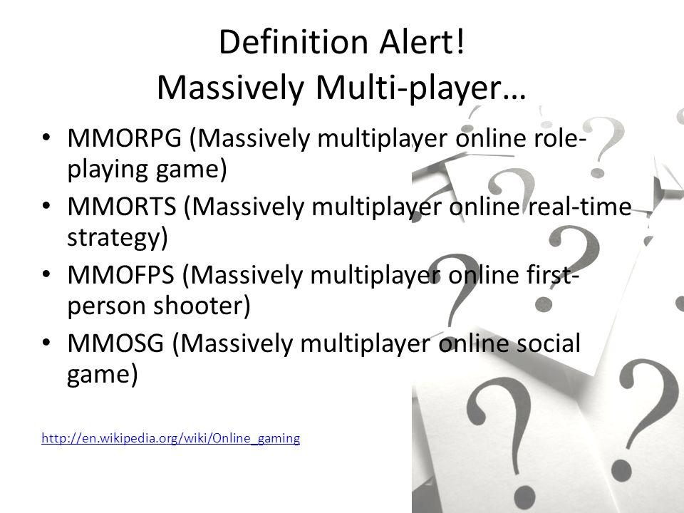 Definition Alert! Massively Multi-player… MMORPG (Massively multiplayer online role- playing game) MMORTS (Massively multiplayer online real-time stra