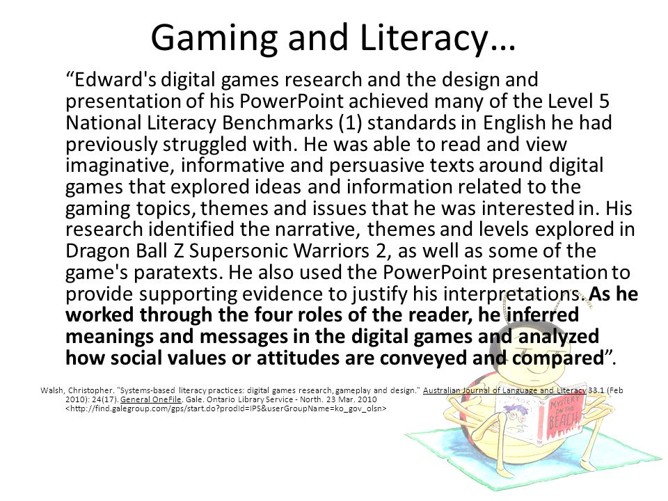 Gaming and Literacy… Edward s digital games research and the design and presentation of his PowerPoint achieved many of the Level 5 National Literacy Benchmarks (1) standards in English he had previously struggled with.