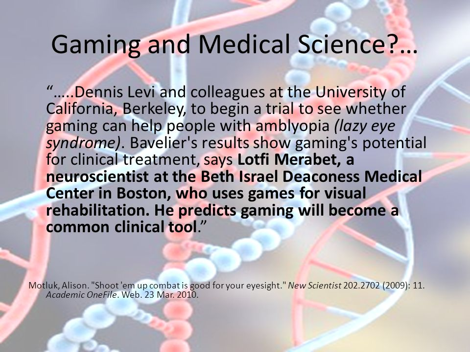 Gaming and Medical Science … …..Dennis Levi and colleagues at the University of California, Berkeley, to begin a trial to see whether gaming can help people with amblyopia (lazy eye syndrome).