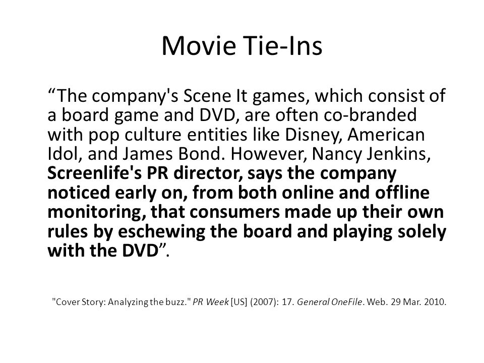 Movie Tie-Ins The company s Scene It games, which consist of a board game and DVD, are often co-branded with pop culture entities like Disney, American Idol, and James Bond.