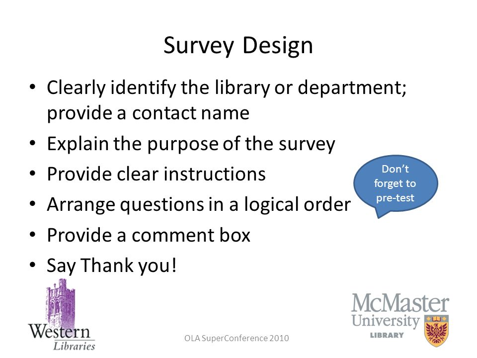 OLA SuperConference 2010 Survey Design Clearly identify the library or department; provide a contact name Explain the purpose of the survey Provide cl