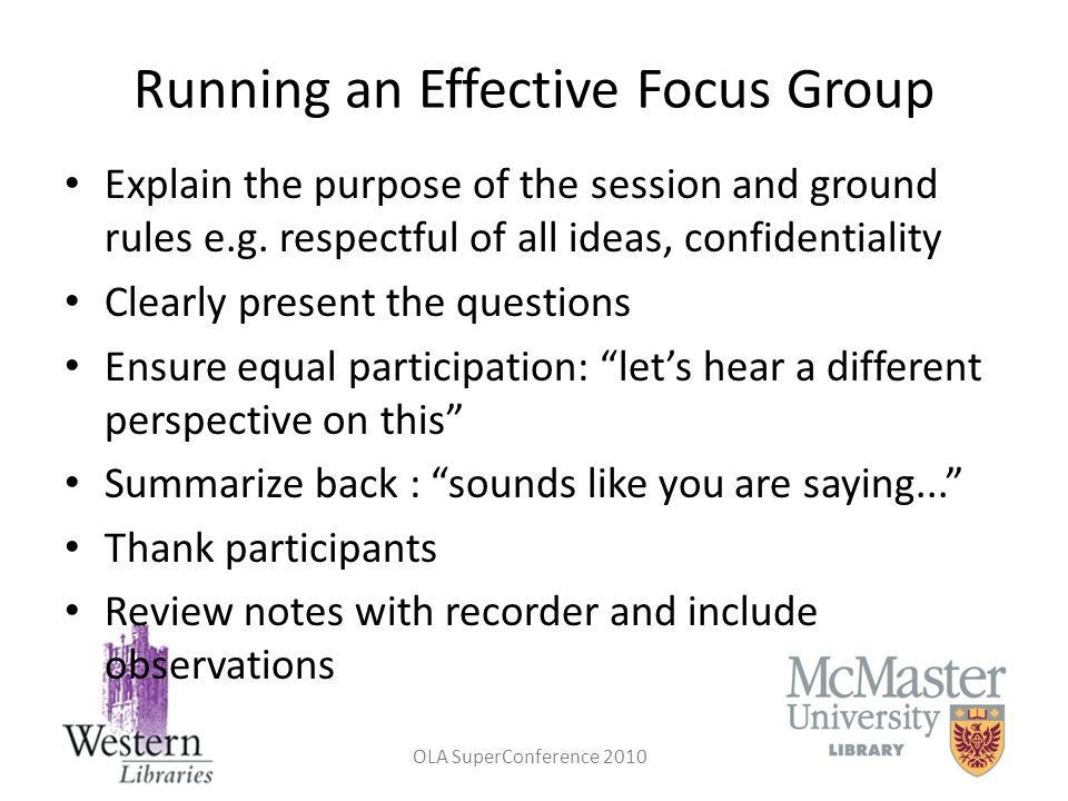 OLA SuperConference 2010 Running an Effective Focus Group Explain the purpose of the session and ground rules e.g. respectful of all ideas, confidenti