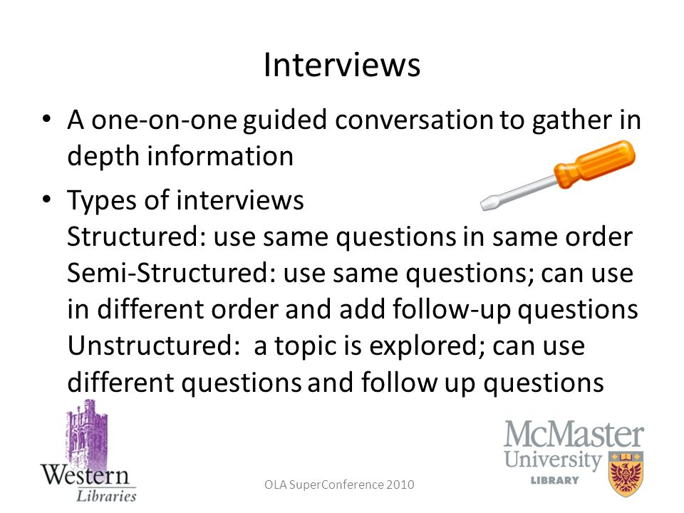 OLA SuperConference 2010 Interviews A one-on-one guided conversation to gather in depth information Types of interviews Structured: use same questions