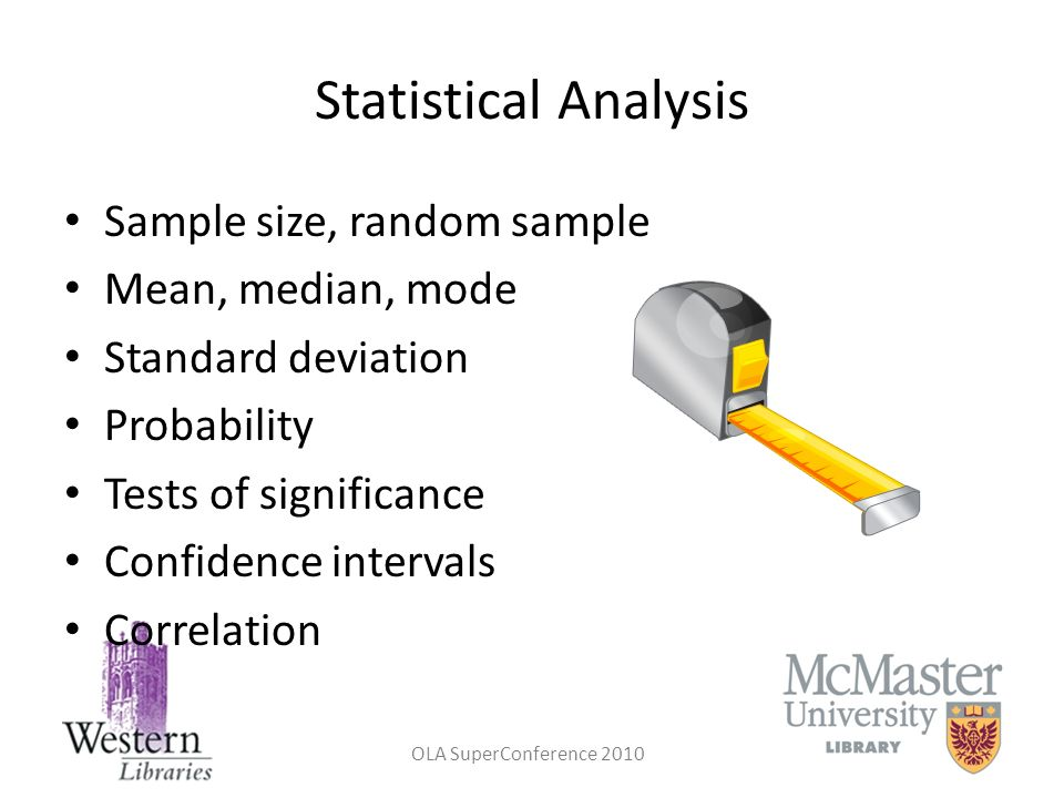 OLA SuperConference 2010 Statistical Analysis Sample size, random sample Mean, median, mode Standard deviation Probability Tests of significance Confi
