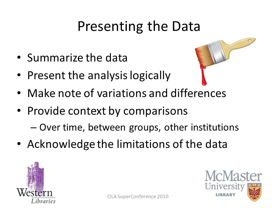 OLA SuperConference 2010 Presenting the Data Summarize the data Present the analysis logically Make note of variations and differences Provide context