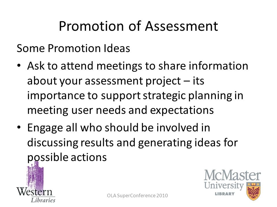 OLA SuperConference 2010 Promotion of Assessment Some Promotion Ideas Ask to attend meetings to share information about your assessment project – its