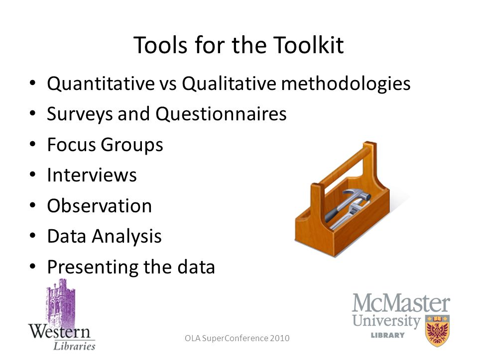 OLA SuperConference 2010 Tools for the Toolkit Quantitative vs Qualitative methodologies Surveys and Questionnaires Focus Groups Interviews Observatio