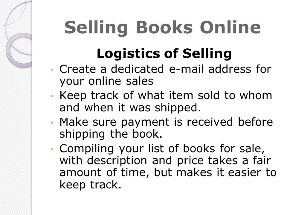 Selling Books Online Logistics of Selling Create a dedicated e-mail address for your online sales Keep track of what item sold to whom and when it was shipped.