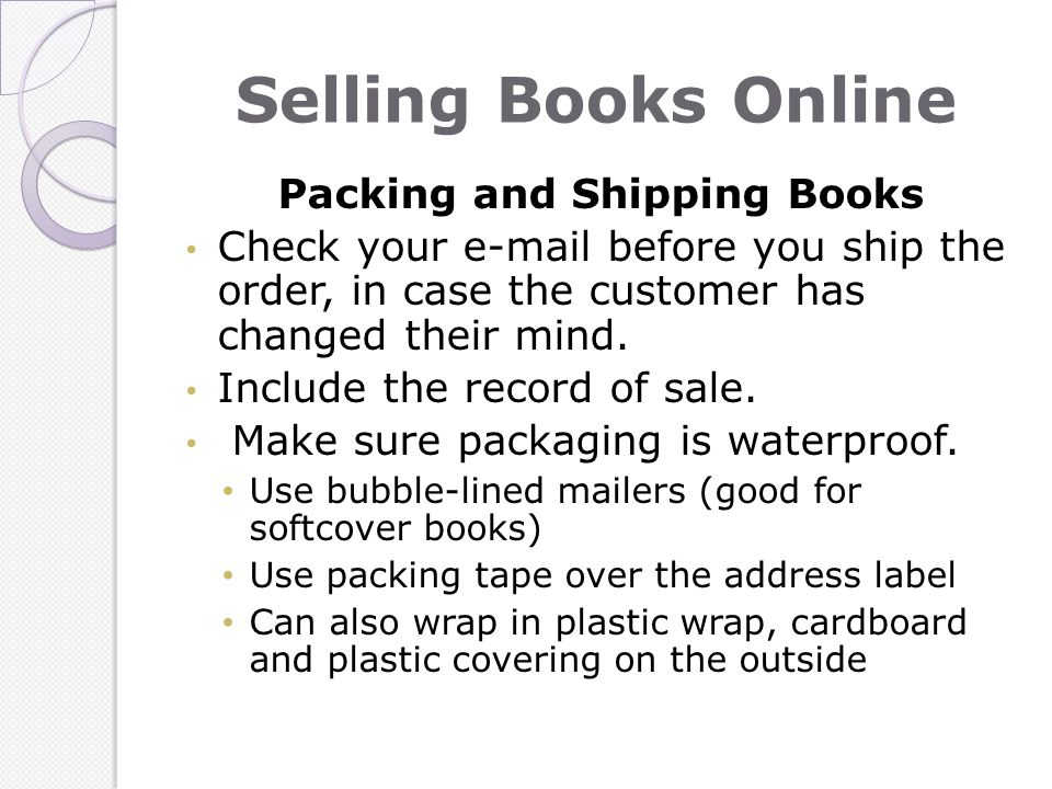 Selling Books Online Packing and Shipping Books Check your e-mail before you ship the order, in case the customer has changed their mind.